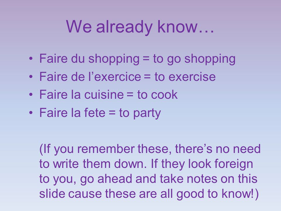 We already know… Faire du shopping = to go shopping Faire de l'exercice = to exercise Faire la cuisine = to cook Faire la fete = to party (If you remember these, there's no need to write them down.