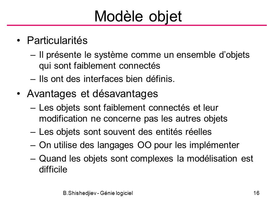 B.Shishedjiev - Génie logiciel16 Modèle objet Particularités –Il présente le système comme un ensemble d'objets qui sont faiblement connectés –Ils ont des interfaces bien définis.