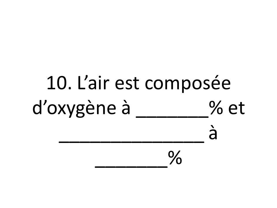 10. L'air est composée d'oxygène à _______% et ______________ à _______%