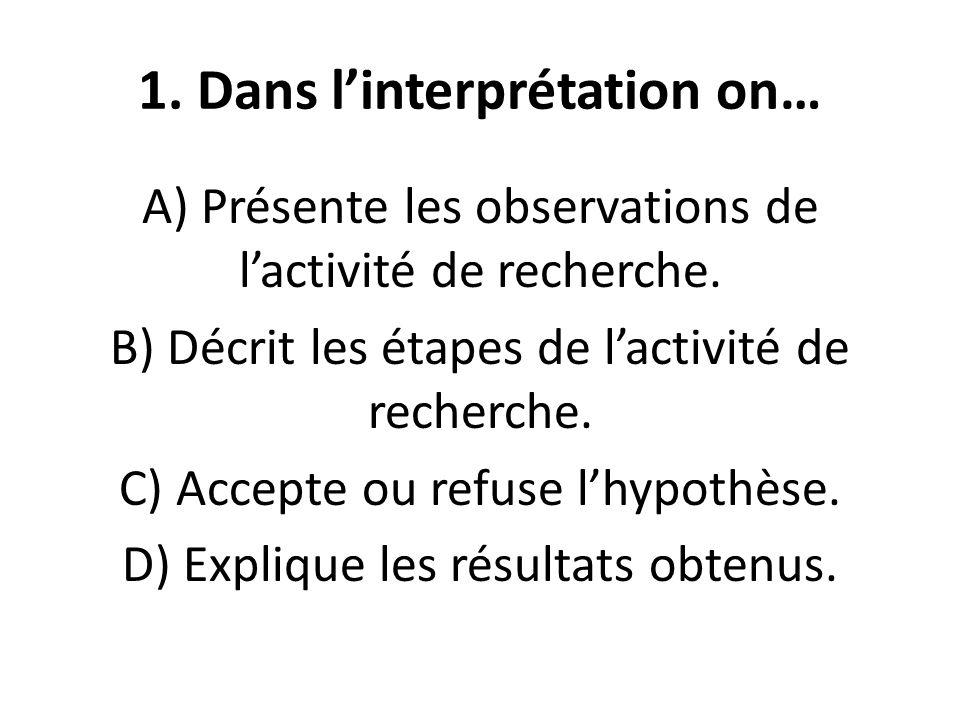 1. Dans l'interprétation on… A) Présente les observations de l'activité de recherche.