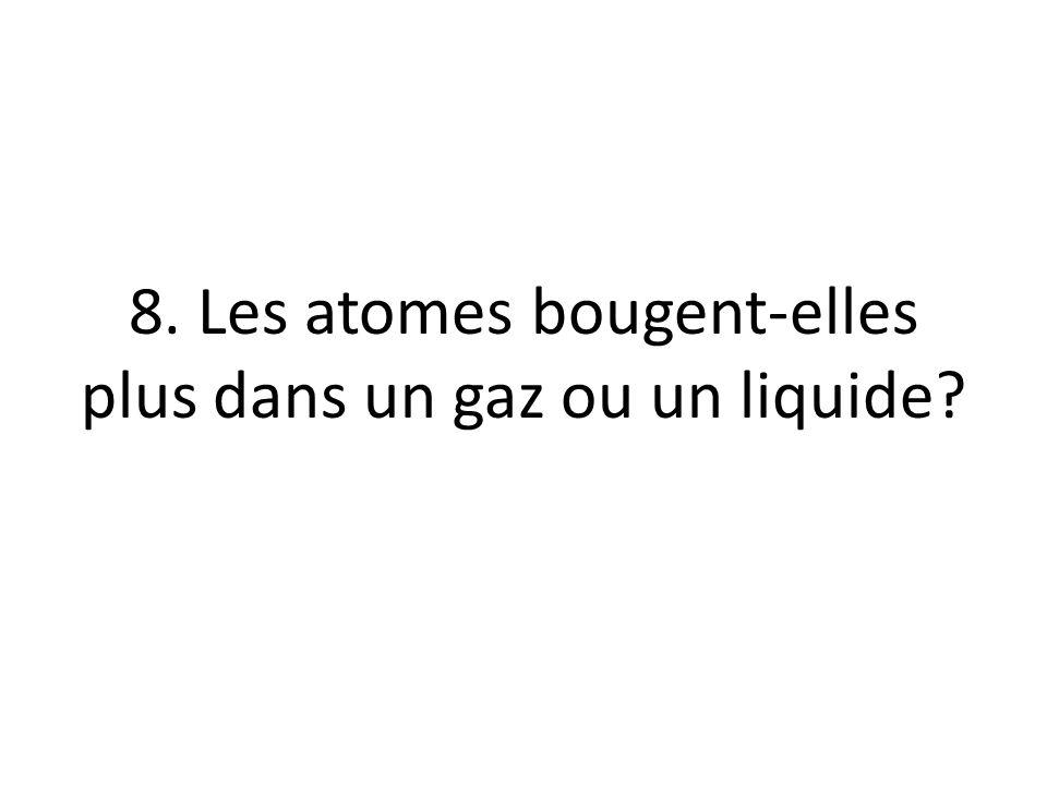 8. Les atomes bougent-elles plus dans un gaz ou un liquide?