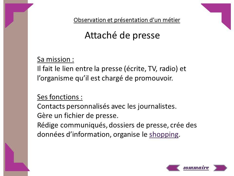 sommaire Sa mission : Il fait le lien entre la presse (écrite, TV, radio) et l'organisme qu'il est chargé de promouvoir. Ses fonctions : Contacts pers