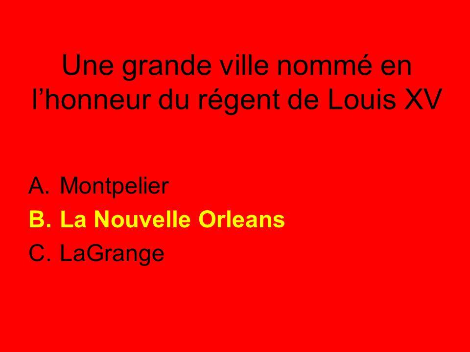 Une grande ville nommé en l'honneur du régent de Louis XV A.Montpelier B.La Nouvelle Orleans C.LaGrange