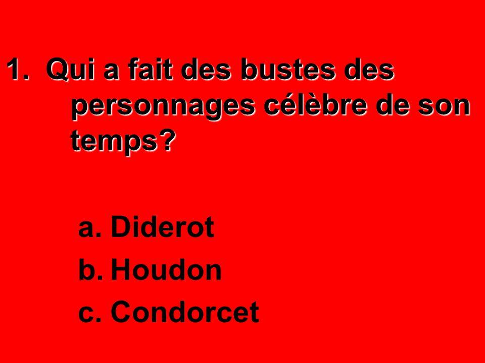 1.Qui a fait des bustes des personnages célèbre de son temps? a.Diderot b.Houdon c.Condorcet
