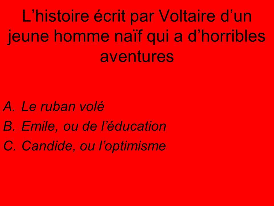 L'histoire écrit par Voltaire d'un jeune homme naïf qui a d'horribles aventures A.Le ruban volé B.Emile, ou de l'éducation C.Candide, ou l'optimisme