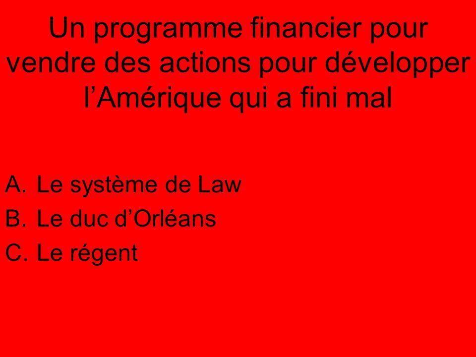 Un programme financier pour vendre des actions pour développer l'Amérique qui a fini mal A.Le système de Law B.Le duc d'Orléans C.Le régent