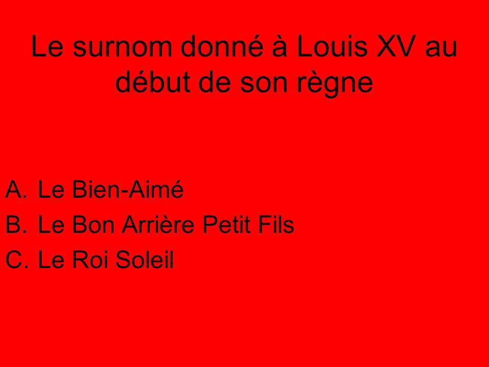 Le surnom donné à Louis XV au début de son règne A.Le Bien-Aimé B.Le Bon Arrière Petit Fils C.Le Roi Soleil