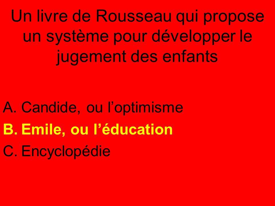 Un livre de Rousseau qui propose un système pour développer le jugement des enfants A.Candide, ou l'optimisme B.Emile, ou l'éducation C.Encyclopédie