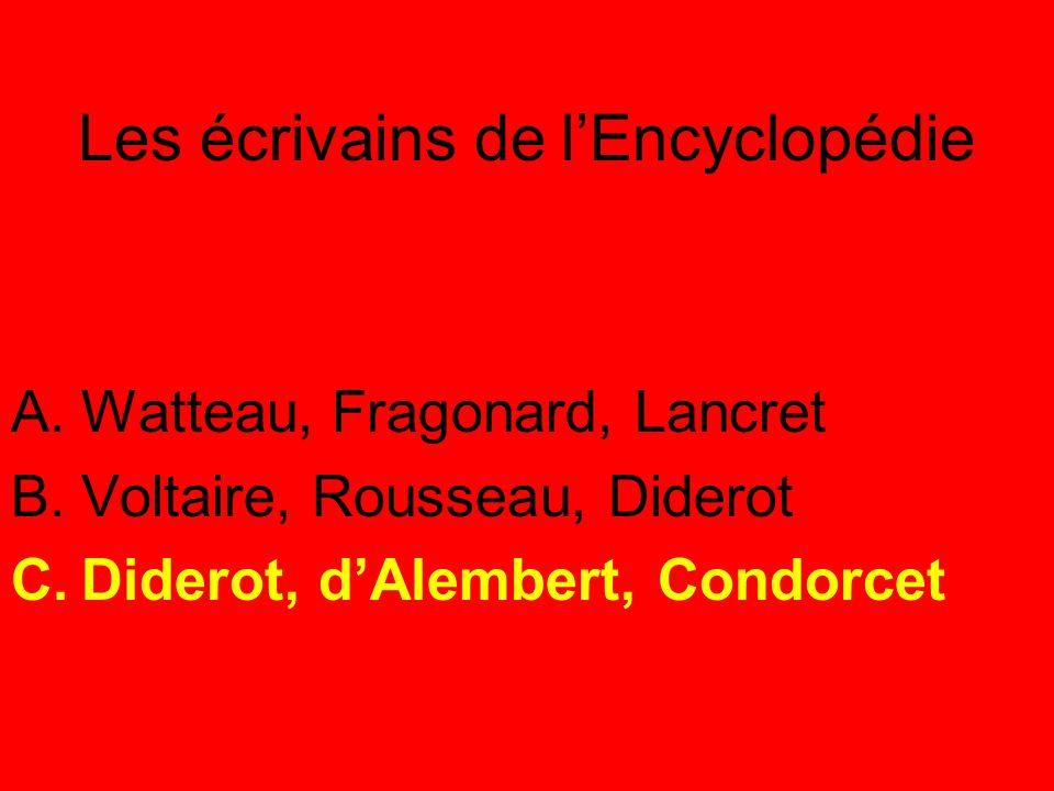 Les écrivains de l'Encyclopédie A.Watteau, Fragonard, Lancret B.Voltaire, Rousseau, Diderot C.Diderot, d'Alembert, Condorcet