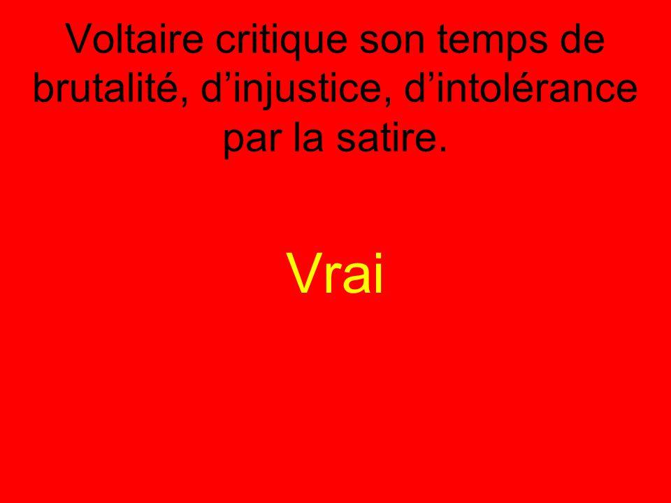 Voltaire critique son temps de brutalité, d'injustice, d'intolérance par la satire. Vrai