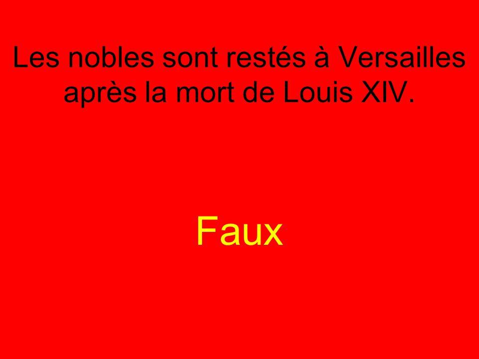 Les nobles sont restés à Versailles après la mort de Louis XIV. Faux