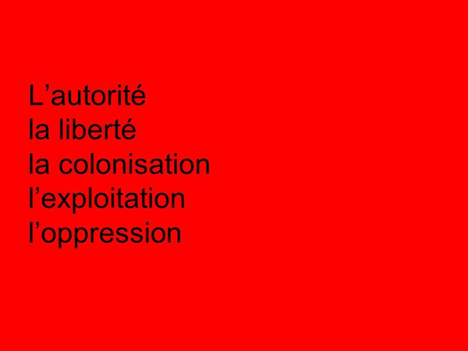 L'autorité la liberté la colonisation l'exploitation l'oppression