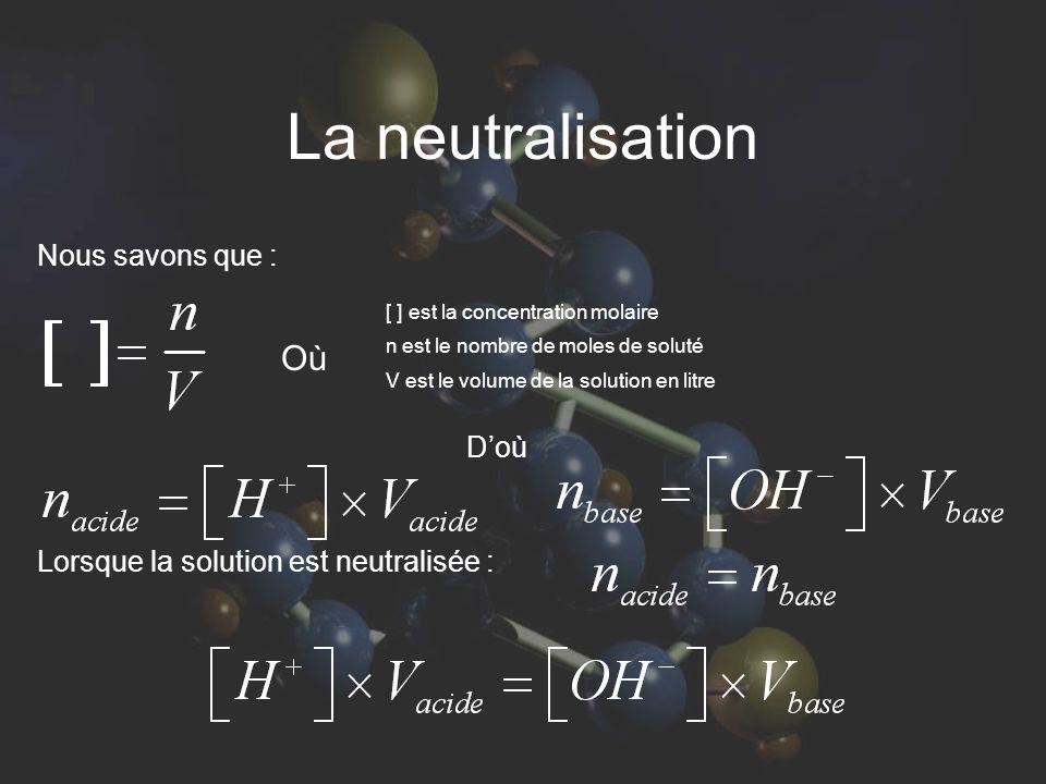 La neutralisation Nous savons que : D'où Lorsque la solution est neutralisée : [ ] est la concentration molaire n est le nombre de moles de soluté V est le volume de la solution en litre Où