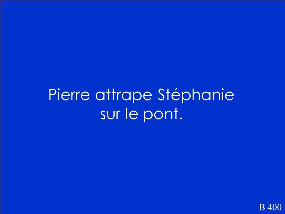 Où est-ce que Pierre attrape Stéphanie B 400