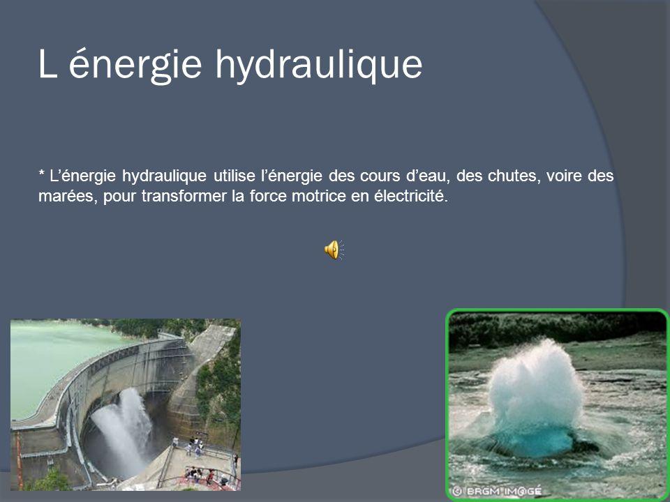 L énergie hydraulique * L'énergie hydraulique utilise l'énergie des cours d'eau, des chutes, voire des marées, pour transformer la force motrice en électricité.