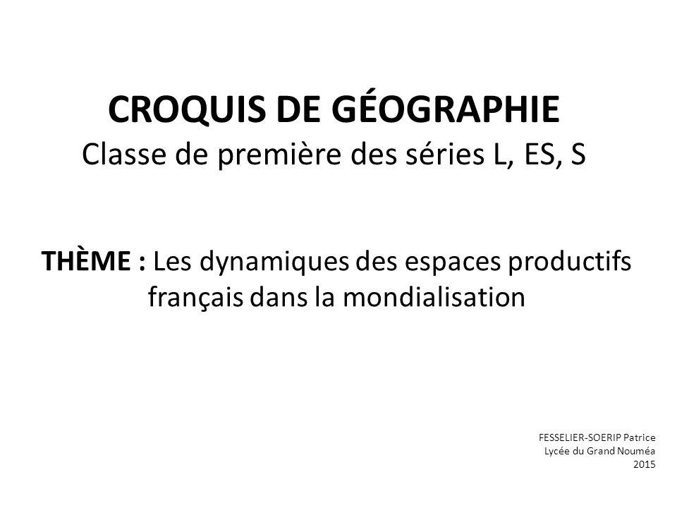 CROQUIS DE GÉOGRAPHIE Classe de première des séries L, ES, S THÈME : Les dynamiques des espaces productifs français dans la mondialisation FESSELIER-SOERIP Patrice Lycée du Grand Nouméa 2015