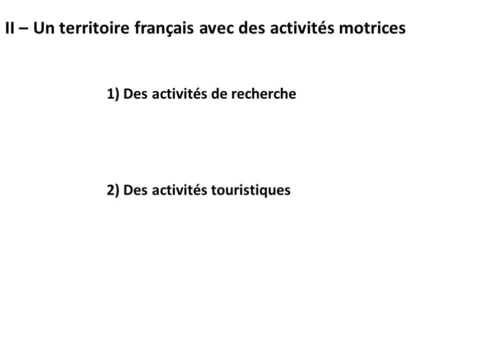 1) Des activités de recherche 2) Des activités touristiques II – Un territoire français avec des activités motrices