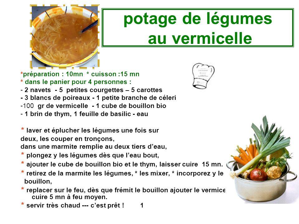 potage de légumes au vermicelle *préparation : 10mn * cuisson :15 mn * dans le panier pour 4 personnes : - 2 navets - 5 petites courgettes – 5 carottes - 3 blancs de poireaux - 1 petite branche de céleri -100 gr de vermicelle - 1 cube de bouillon bio - 1 brin de thym, 1 feuille de basilic - eau * laver et éplucher les légumes une fois sur deux, les couper en tronçons, dans une marmite remplie au deux tiers d'eau, * plongez y les légumes dès que l'eau bout, * ajouter le cube de bouillon bio et le thym, laisser cuire 15 mn.