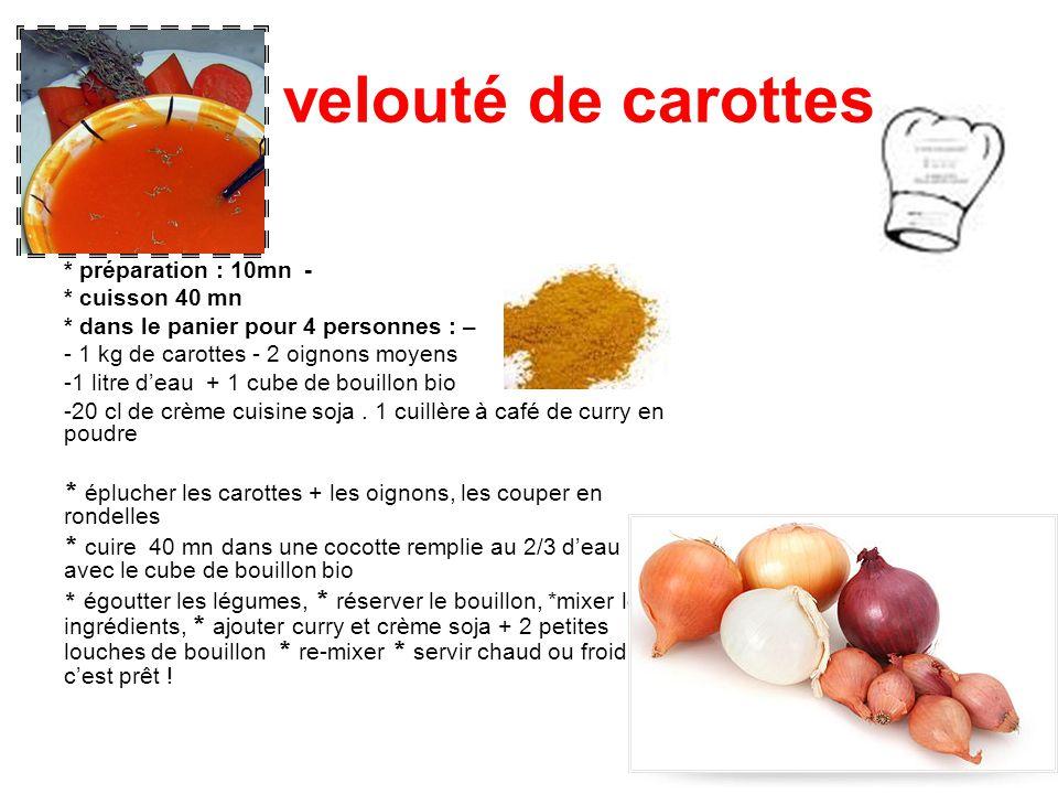 velouté de carottes * préparation : 10mn - * cuisson 40 mn * dans le panier pour 4 personnes : – - 1 kg de carottes - 2 oignons moyens -1 litre d'eau + 1 cube de bouillon bio -20 cl de crème cuisine soja.