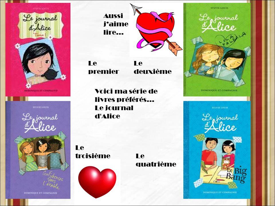 Voici ma série de livres préférés… Le journal d Alice Aussi j'aime lire… Le premier Le deuxième Le troisième Le quatrième