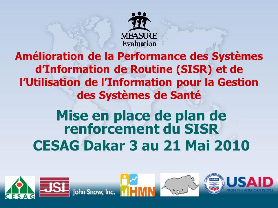Amélioration de la Performance des Systèmes d'Information de Routine (SISR) et de l'Utilisation de l'Information pour la Gestion des Systèmes de Santé Mise en place de plan de renforcement du SISR CESAG Dakar 3 au 21 Mai 2010