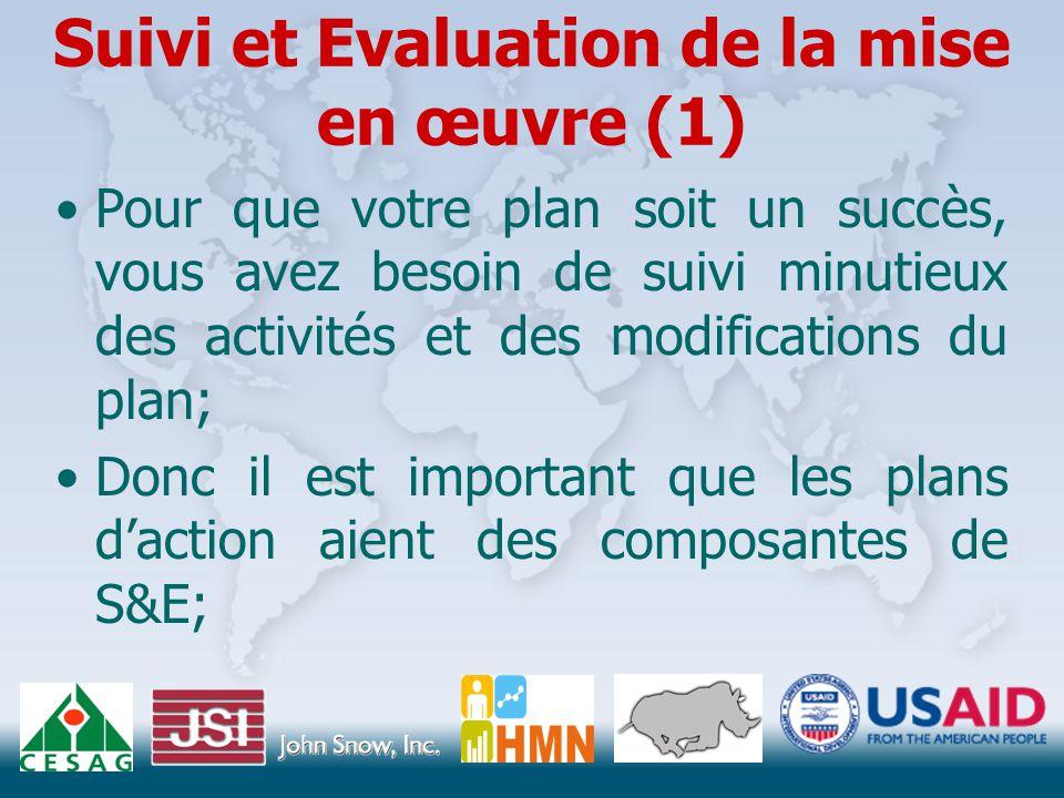 Suivi et Evaluation de la mise en œuvre (1) Pour que votre plan soit un succès, vous avez besoin de suivi minutieux des activités et des modifications du plan; Donc il est important que les plans d'action aient des composantes de S&E;