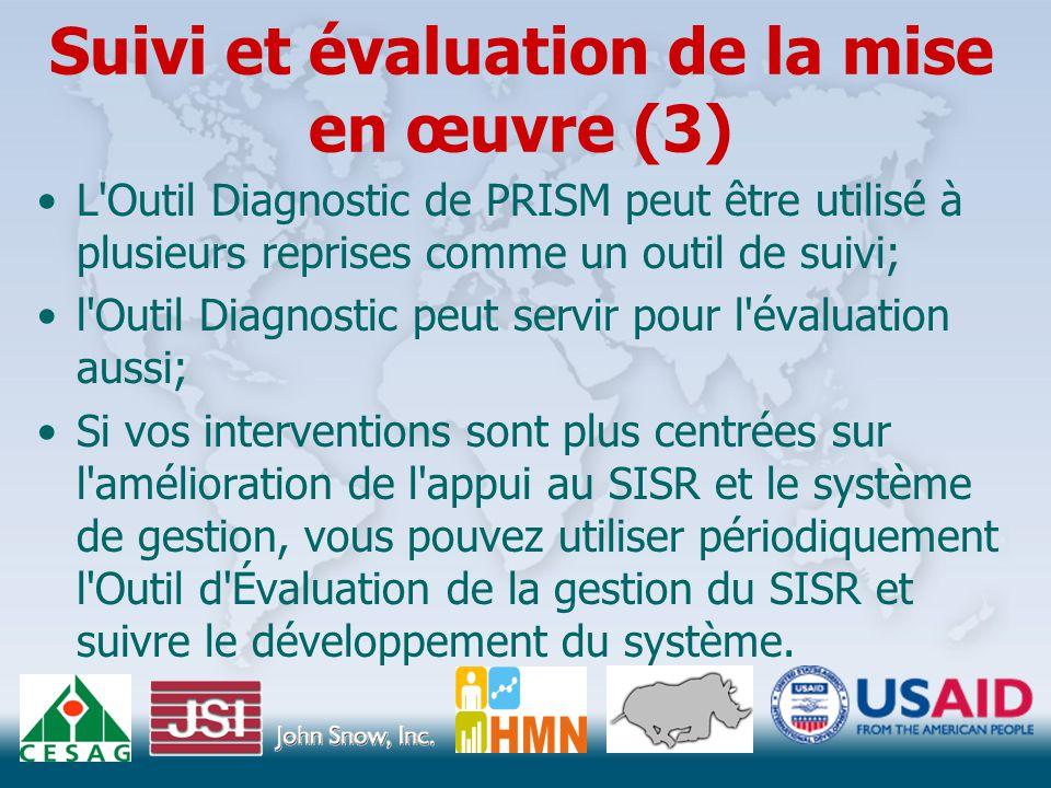 Suivi et évaluation de la mise en œuvre (3) L Outil Diagnostic de PRISM peut être utilisé à plusieurs reprises comme un outil de suivi; l Outil Diagnostic peut servir pour l évaluation aussi; Si vos interventions sont plus centrées sur l amélioration de l appui au SISR et le système de gestion, vous pouvez utiliser périodiquement l Outil d Évaluation de la gestion du SISR et suivre le développement du système.