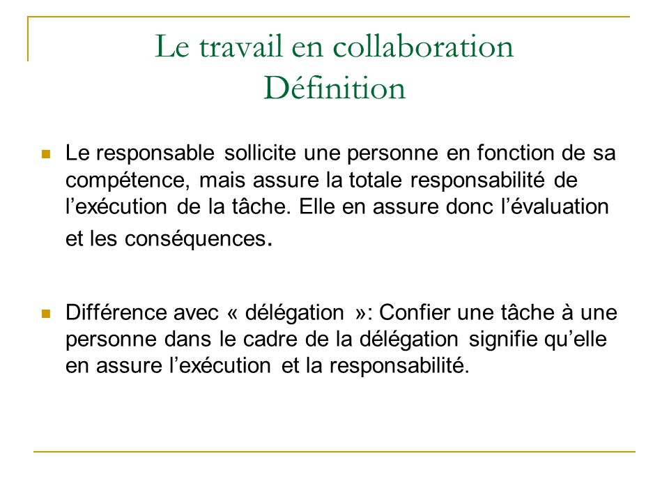 Le travail en collaboration Définition Le responsable sollicite une personne en fonction de sa compétence, mais assure la totale responsabilité de l'e