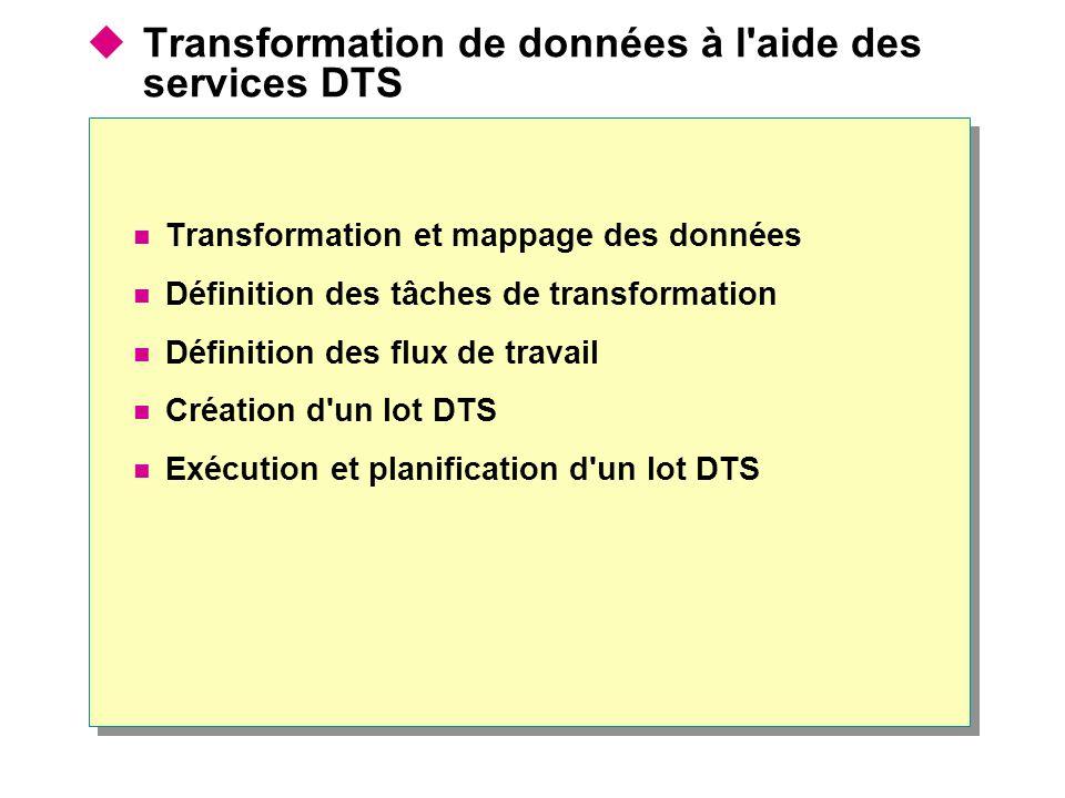  Transformation de données à l aide des services DTS Transformation et mappage des données Définition des tâches de transformation Définition des flux de travail Création d un lot DTS Exécution et planification d un lot DTS