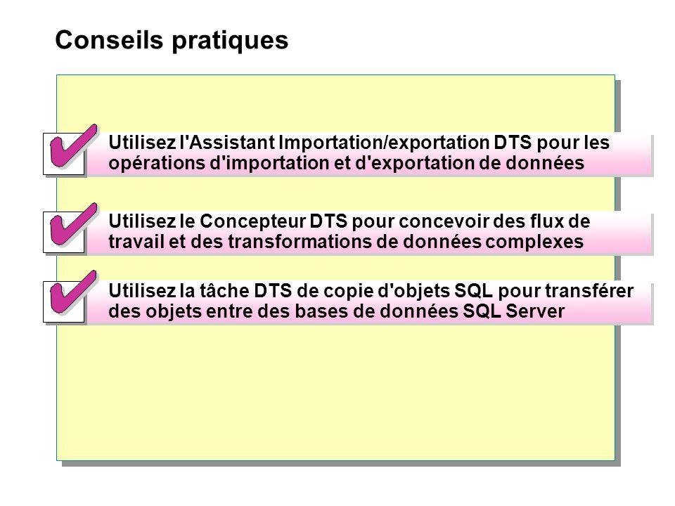 Conseils pratiques Utilisez l Assistant Importation/exportation DTS pour les opérations d importation et d exportation de données Utilisez l Assistant Importation/exportation DTS pour les opérations d importation et d exportation de données Utilisez la tâche DTS de copie d objets SQL pour transférer des objets entre des bases de données SQL Server Utilisez la tâche DTS de copie d objets SQL pour transférer des objets entre des bases de données SQL Server Utilisez le Concepteur DTS pour concevoir des flux de travail et des transformations de données complexes
