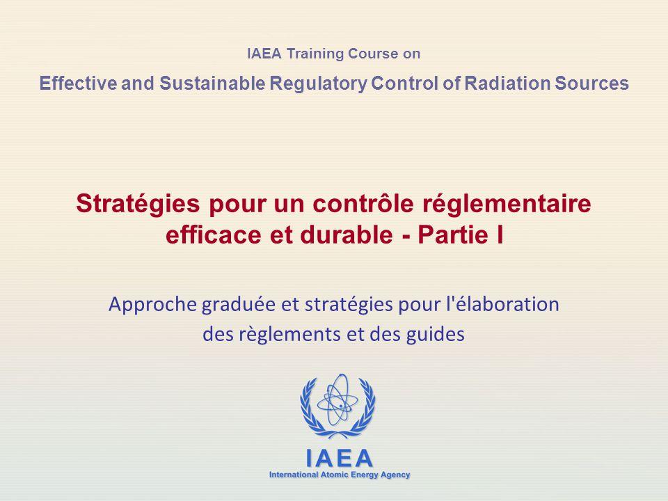 IAEA Training Course on Effective and Sustainable Regulatory Control of Radiation Sources Stratégies pour un contrôle réglementaire efficace et durable - Partie I Approche graduée et stratégies pour l élaboration des règlements et des guides