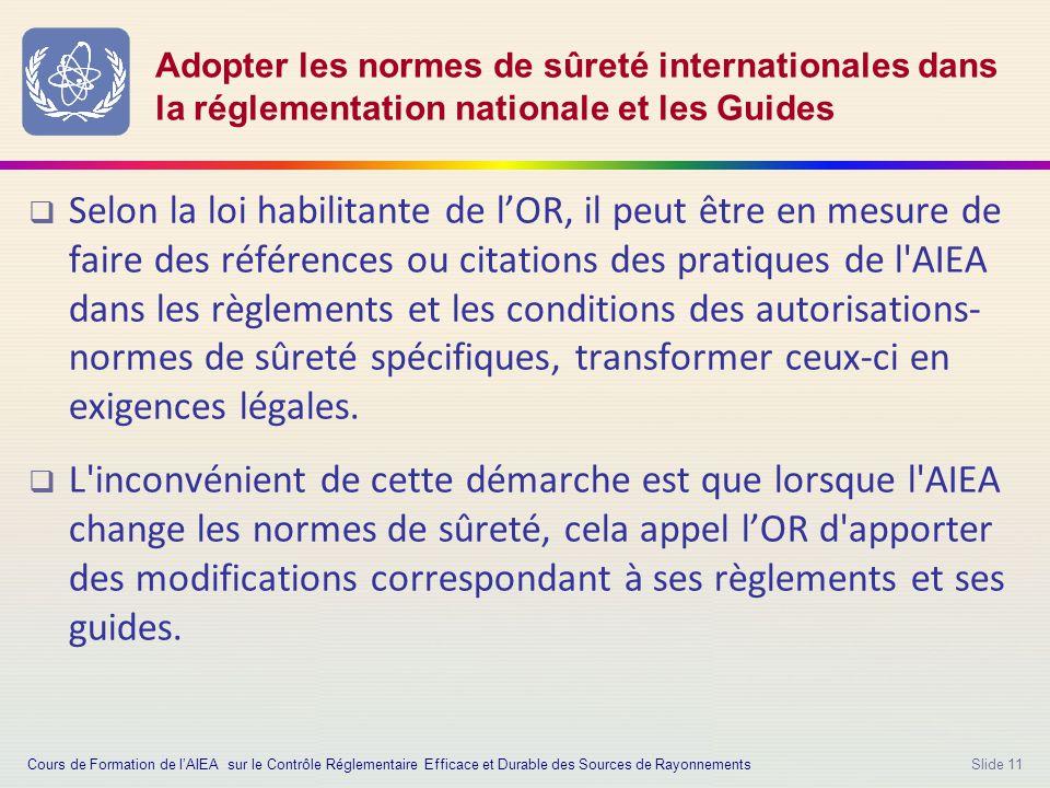 Slide 11 Adopter les normes de sûreté internationales dans la réglementation nationale et les Guides  Selon la loi habilitante de l'OR, il peut être en mesure de faire des références ou citations des pratiques de l AIEA dans les règlements et les conditions des autorisations- normes de sûreté spécifiques, transformer ceux-ci en exigences légales.