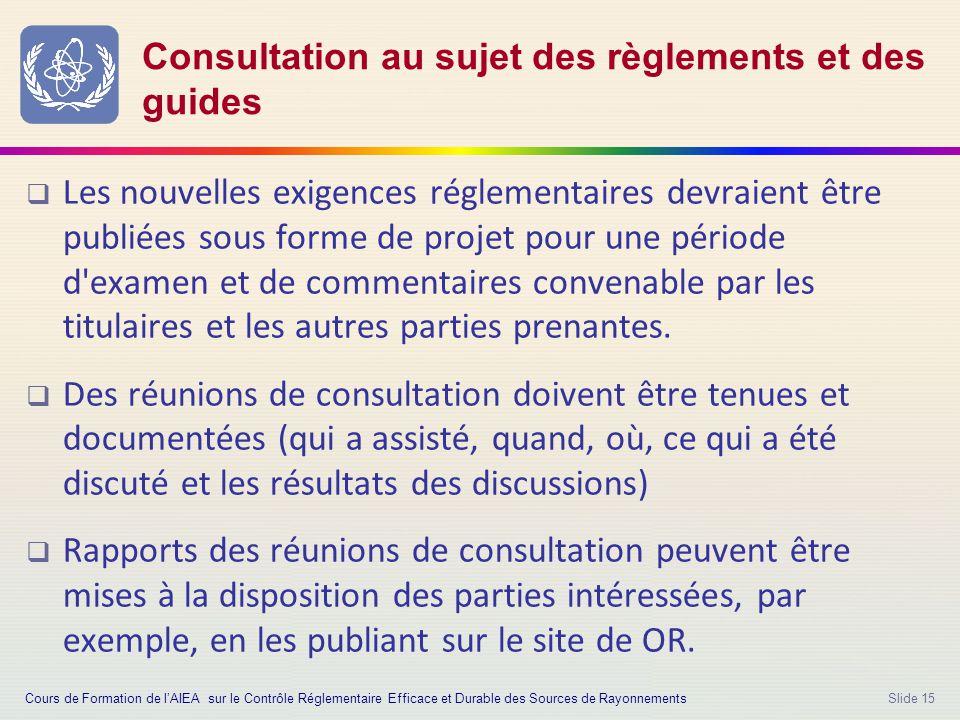 Slide 15 Consultation au sujet des règlements et des guides  Les nouvelles exigences réglementaires devraient être publiées sous forme de projet pour une période d examen et de commentaires convenable par les titulaires et les autres parties prenantes.