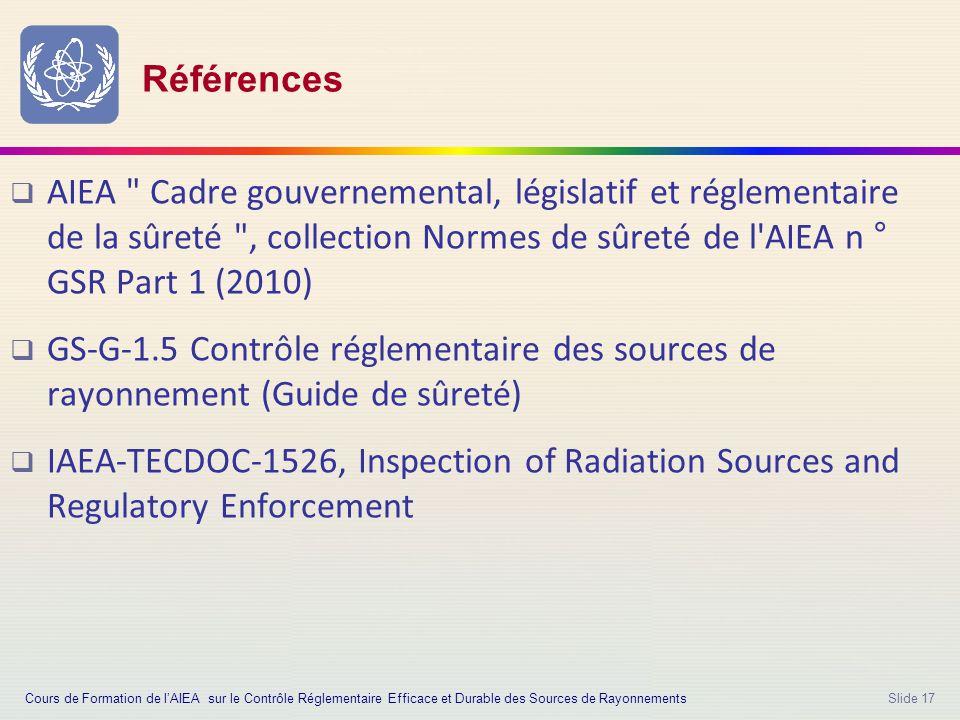Slide 17 Références  AIEA Cadre gouvernemental, législatif et réglementaire de la sûreté , collection Normes de sûreté de l AIEA n ° GSR Part 1 (2010)  GS-G-1.5 Contrôle réglementaire des sources de rayonnement (Guide de sûreté)  IAEA-TECDOC-1526, Inspection of Radiation Sources and Regulatory Enforcement Cours de Formation de l'AIEA sur le Contrôle Réglementaire Efficace et Durable des Sources de Rayonnements