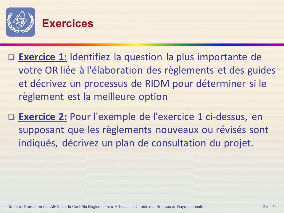 Slide 18 Exercices  Exercice 1: Identifiez la question la plus importante de votre OR liée à l élaboration des règlements et des guides et décrivez un processus de RIDM pour déterminer si le règlement est la meilleure option  Exercice 2: Pour l exemple de l exercice 1 ci-dessus, en supposant que les règlements nouveaux ou révisés sont indiqués, décrivez un plan de consultation du projet.