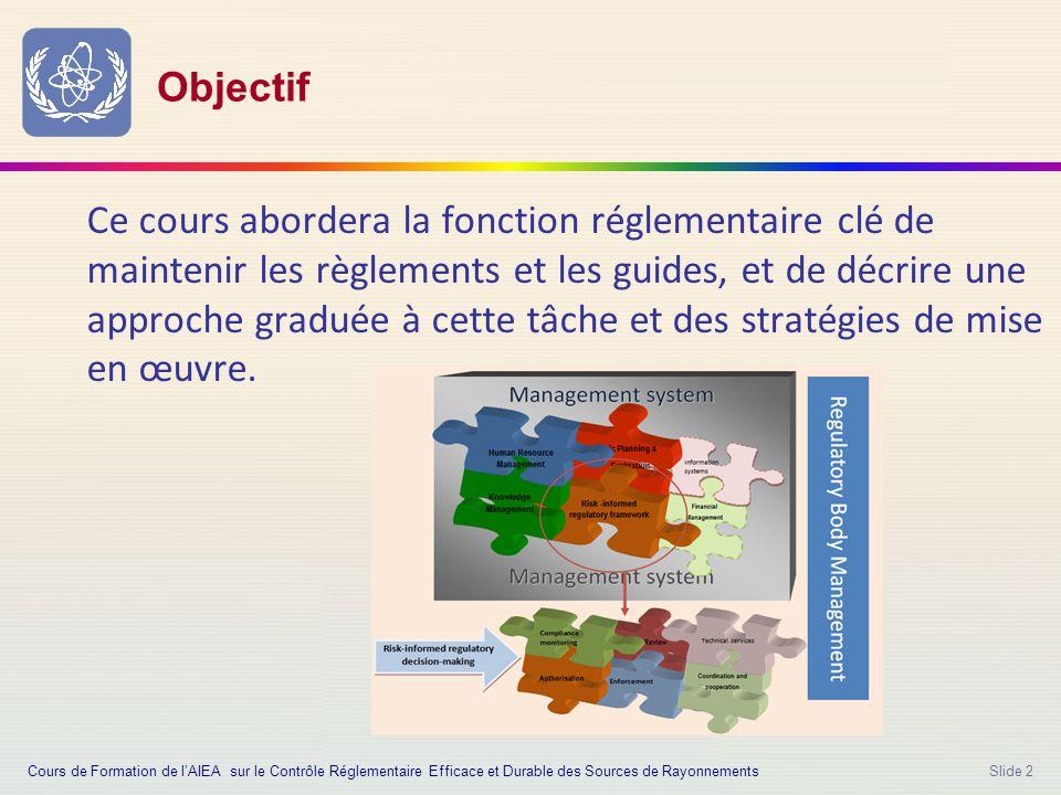 Slide 2 Objectif Ce cours abordera la fonction réglementaire clé de maintenir les règlements et les guides, et de décrire une approche graduée à cette tâche et des stratégies de mise en œuvre.