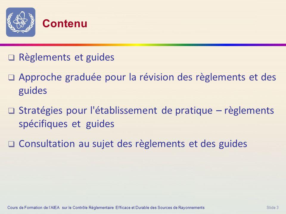 Slide 3 Contenu  Règlements et guides  Approche graduée pour la révision des règlements et des guides  Stratégies pour l établissement de pratique – règlements spécifiques et guides  Consultation au sujet des règlements et des guides Cours de Formation de l'AIEA sur le Contrôle Réglementaire Efficace et Durable des Sources de Rayonnements