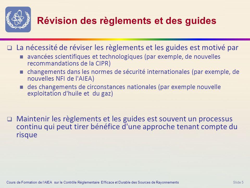Slide 5 Révision des règlements et des guides  La nécessité de réviser les règlements et les guides est motivé par avancées scientifiques et technologiques (par exemple, de nouvelles recommandations de la CIPR) changements dans les normes de sécurité internationales (par exemple, de nouvelles NFI de l AIEA) des changements de circonstances nationales (par exemple nouvelle exploitation d huile et du gaz)  Maintenir les règlements et les guides est souvent un processus continu qui peut tirer bénéfice d une approche tenant compte du risque Cours de Formation de l'AIEA sur le Contrôle Réglementaire Efficace et Durable des Sources de Rayonnements