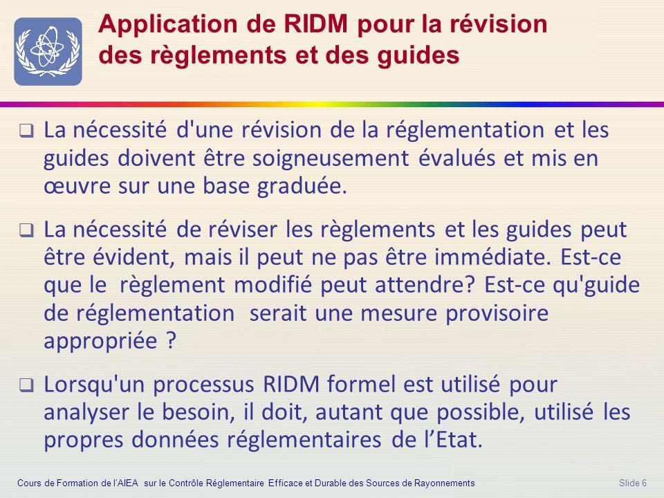 Slide 6 Application de RIDM pour la révision des règlements et des guides  La nécessité d une révision de la réglementation et les guides doivent être soigneusement évalués et mis en œuvre sur une base graduée.
