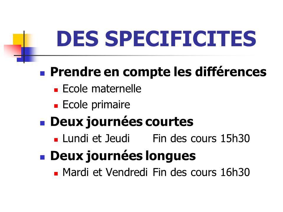 DES SPECIFICITES Prendre en compte les différences Ecole maternelle Ecole primaire Deux journées courtes Lundi et JeudiFin des cours 15h30 Deux journées longues Mardi et Vendredi Fin des cours 16h30