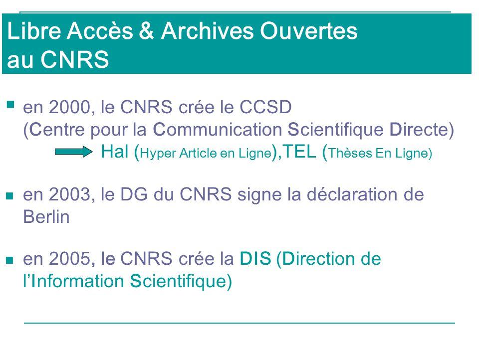 Libre Accès & Archives Ouvertes au CNRS  en 2000, le CNRS crée le CCSD (Centre pour la Communication Scientifique Directe) Hal ( Hyper Article en Ligne ),TEL ( Thèses En Ligne) en 2003, le DG du CNRS signe la déclaration de Berlin en 2005, le CNRS crée la DIS (Direction de l'Information Scientifique)