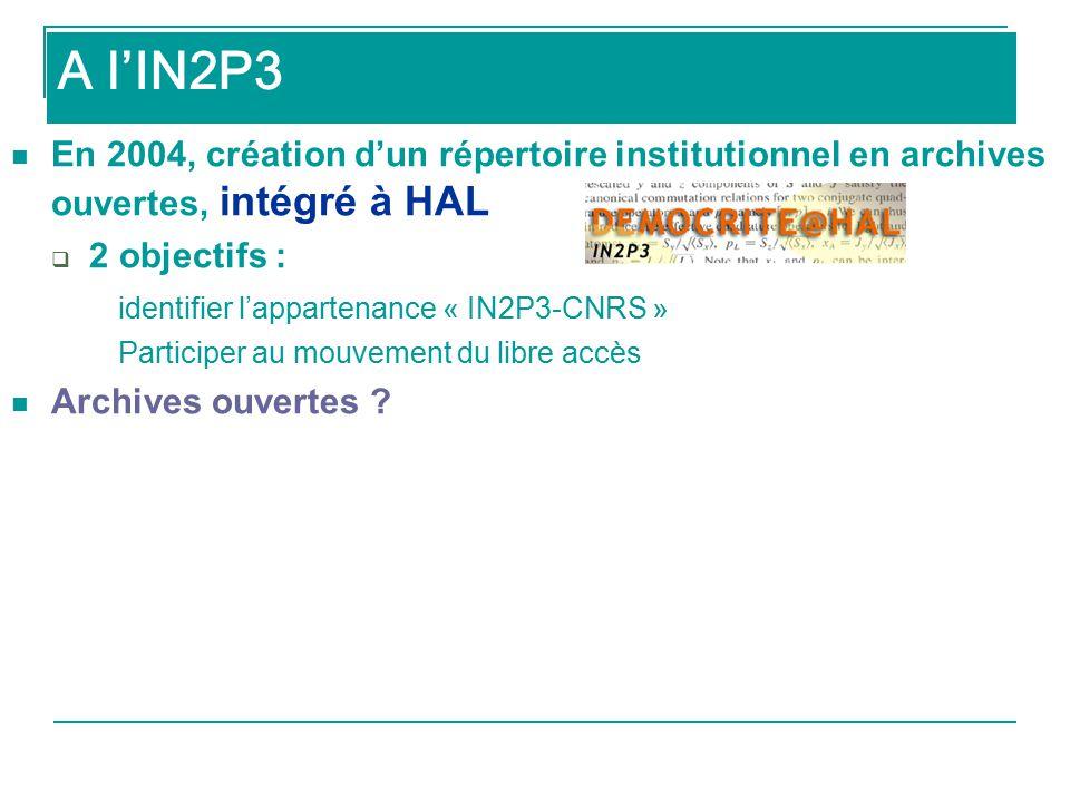 A l'IN2P3 En 2004, création d'un répertoire institutionnel en archives ouvertes, intégré à HAL  2 objectifs : identifier l'appartenance « IN2P3-CNRS » Participer au mouvement du libre accès Archives ouvertes .