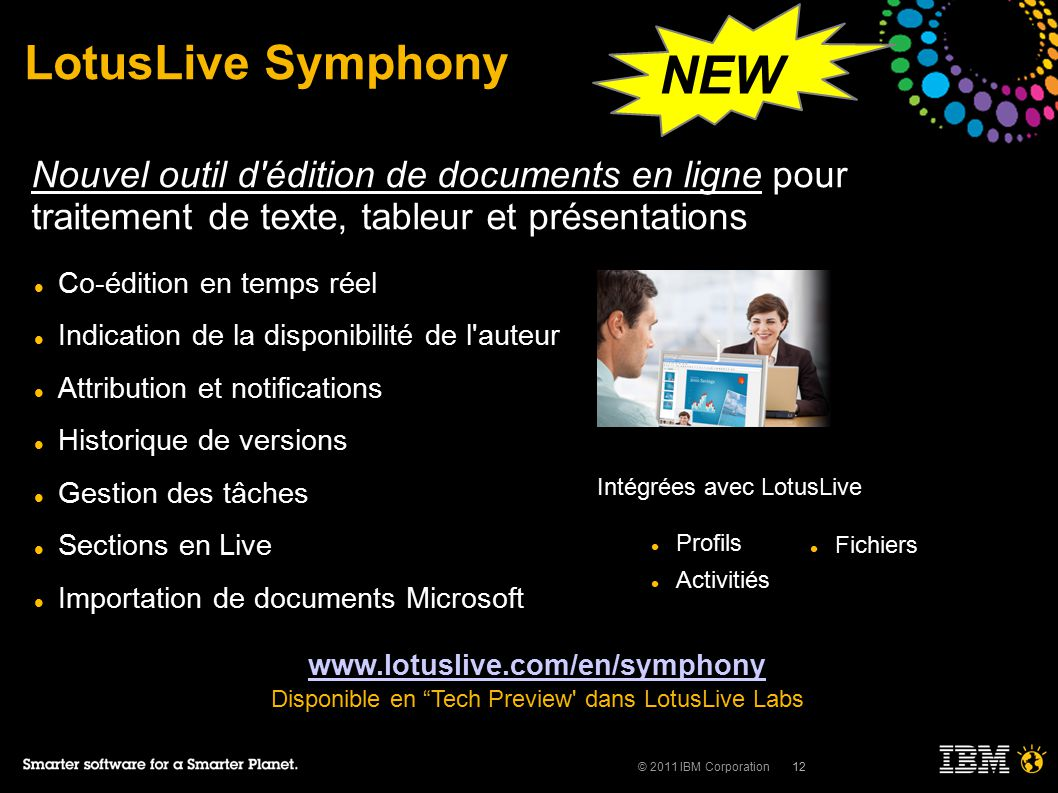 © 2011 IBM Corporation12 j LotusLive Symphony Co-édition en temps réel Indication de la disponibilité de l auteur Attribution et notifications Historique de versions Gestion des tâches Sections en Live Importation de documents Microsoft www.lotuslive.com/en/symphony Disponible en Tech Preview dans LotusLive Labs Nouvel outil d édition de documents en ligne pour traitement de texte, tableur et présentations Intégrées avec LotusLive Profils Activitiés Fichiers NEW
