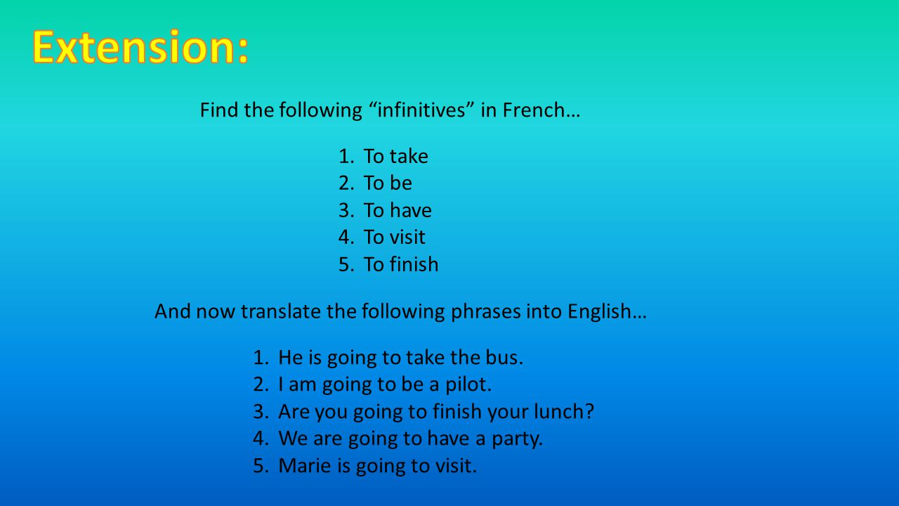 Find the following infinitives in French… 1.To take 2.To be 3.To have 4.To visit 5.To finish And now translate the following phrases into English… 1.He is going to take the bus.