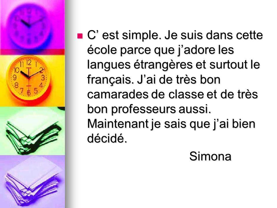 C' est simple. Je suis dans cette école parce que j'adore les langues étrangères et surtout le français. J'ai de très bon camarades de classe et de tr
