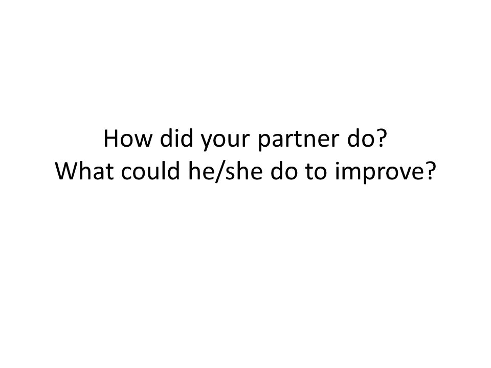 How did your partner do What could he/she do to improve