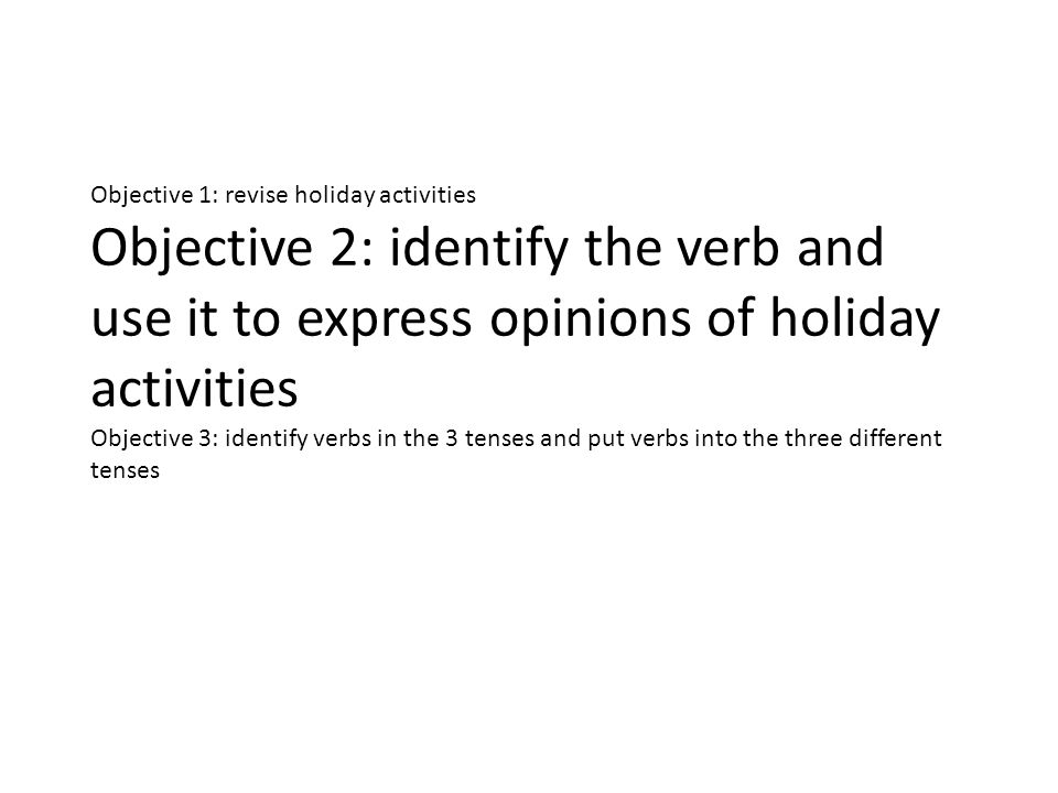 Objective 1: revise holiday activities Objective 2: identify the verb and use it to express opinions of holiday activities Objective 3: identify verbs in the 3 tenses and put verbs into the three different tenses