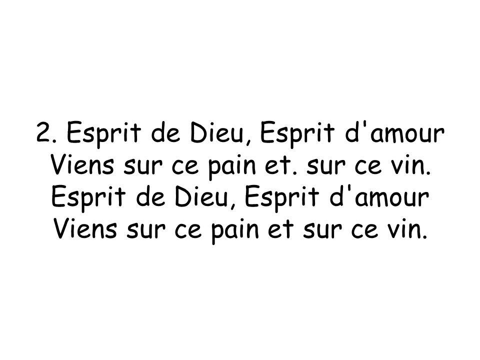 2.Esprit de Dieu, Esprit d amour Viens sur ce pain et.