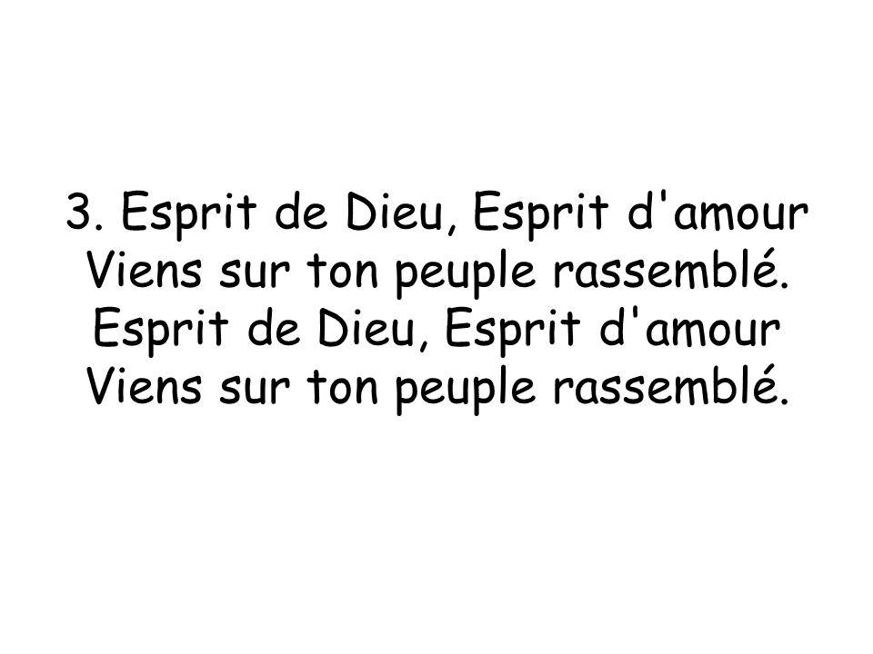 3.Esprit de Dieu, Esprit d amour Viens sur ton peuple rassemblé.