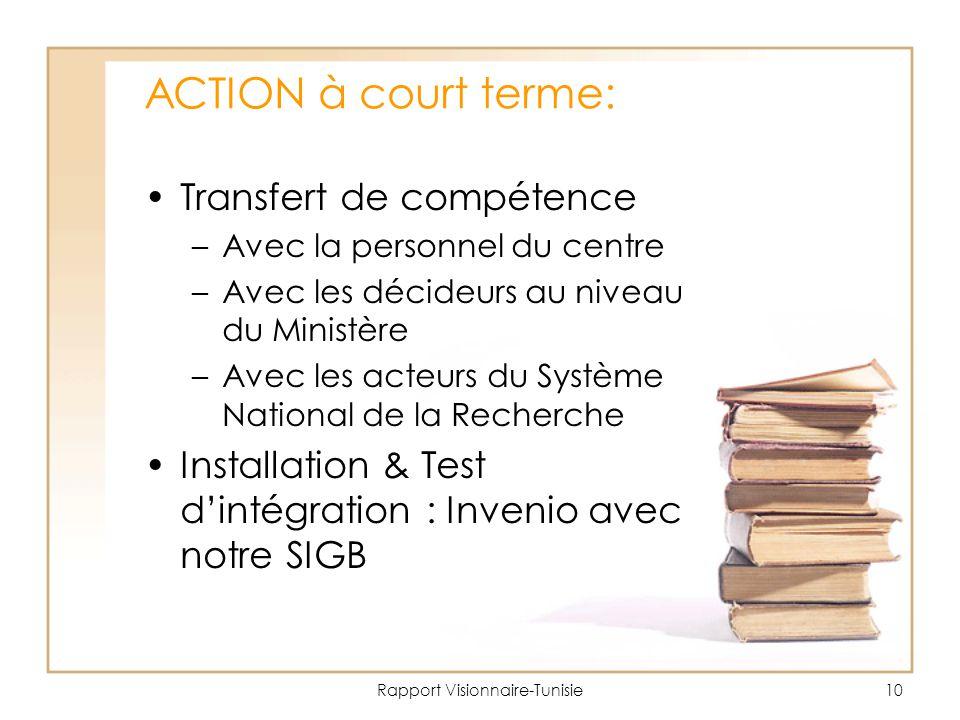Rapport Visionnaire-Tunisie10 ACTION à court terme: Transfert de compétence –Avec la personnel du centre –Avec les décideurs au niveau du Ministère –Avec les acteurs du Système National de la Recherche Installation & Test d'intégration : Invenio avec notre SIGB